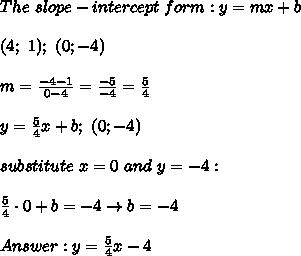 The\ slope-intercept\ form:y=mx+b\\\\(4;\ 1);\ (0;-4)\\\\m=\frac{-4-1}{0-4}=\frac{-5}{-4}=\frac{5}{4}\\\\y=\frac{5}{4}x+b;\ (0;-4)\\\\substitute\ x=0\ and\ y=-4:\\\\\frac{5}{4}\cdot0+b=-4\to b=-4\\\\Answer:y=\frac{5}{4}x-4