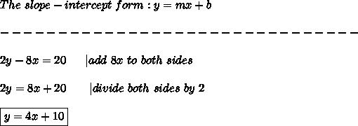 The\ slope-intercept\ form:y=mx+b\\\\-------------------------------\\\\2y-8x=20\ \ \ \ \ |add\ 8x\ to\ both\ sides\\\\2y=8x+20\ \ \ \ \ \ |divide\ both\ sides\ by\ 2\\\\\boxed{y=4x+10}