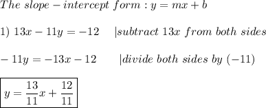 The\ slope-intercept\ form:y=mx+b\\1)\ 13x-11y=-12\ \ \ \ |subtract\ 13x\ from\ both\ sides\\-11y=-13x-12\ \ \ \ \ \ |divide\ both\ sides\ by\ (-11)\\\boxed{y=\frac{13}{11}x+\frac{12}{11}}