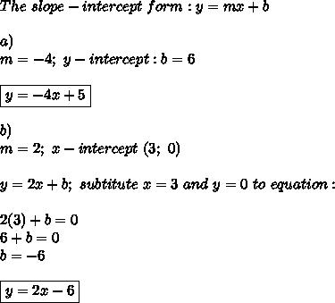 The\ slope-intercept\ form:y=mx+b\\\\a)\\ m=-4;\ y-intercept:b=6\\\\\boxed{y=-4x+5}\\\\b)\\m=2;\ x-intercept\ (3;\ 0)\\\\y=2x+b;\ subtitute\ x=3\ and\ y=0\ to\ equation:\\\\2(3)+b=0\\6+b=0\\b=-6\\\\\boxed{y=2x-6}