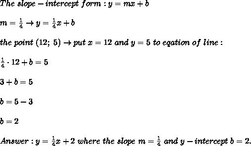 The\ slope-intercept\ form:y=mx+b\\\\m=\frac{1}{4}\to y=\frac{1}{4}x+b\\\\the\ point\ (12;\ 5)\to put\ x=12\ and\ y=5\ to\ eqation\ of\ line:\\\\\frac{1}{4}\cdot12+b=5\\\\3+b=5\\\\b=5-3\\\\b=2\\\\Answer:y=\frac{1}{4}x+2\ where\ the\ slope\ m=\frac{1}{4}\ and\ y-intercept\ b=2.