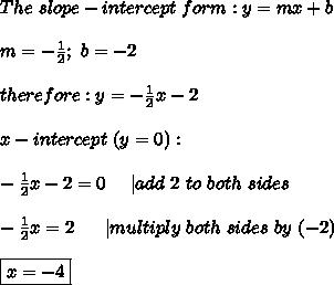 The\ slope-intercept\ form:y=mx+b\\m=-\frac{1}{2};\ b=-2\\therefore:y=-\frac{1}{2}x-2\\x-intercept\ (y=0):\\-\frac{1}{2}x-2=0\ \ \ \ |add\ 2\ to\ both\ sides\\-\frac{1}{2}x=2\ \ \ \ \ |multiply\ both\ sides\ by\ (-2)\\\boxed{x=-4}
