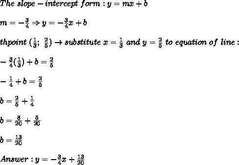 The\ slope-intercept\ form:y=mx+b\\\\m=-\frac{3}{4}\Rightarrow y=-\frac{3}{4}x+b\\\\th\e point\ (\frac{1}{3};\ \frac{2}{5})\to substitute\ x=\frac{1}{3}\ and\ y=\frac{2}{5}\ to\ equation\ of\ line:\\\\-\frac{3}{4}(\frac{1}{3})+b=\frac{2}{5}\\\\-\frac{1}{4}+b=\frac{2}{5}\\\\b=\frac{2}{5}+\frac{1}{4}\\\\b=\frac{8}{20}+\frac{5}{20}\\\\b=\frac{13}{20}\\\\Answer:y=-\frac{3}{4}x+\frac{13}{20}
