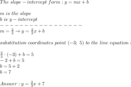 The\ slope-intercept\ form:y=mx+b\\\\m\ is\ the\ slope\\b\ is\ y-intercept\\-----------------\\m=\frac{2}{3}\to y=\frac{2}{3}x+b\\\\substitution\ coordinates\ point\ (-3;\ 5)\ to\ the\ line\ equation:\\\\\frac{2}{3}\cdot(-3)+b=5\\-2+b=5\\b=5+2\\b=7\\\\Answer:y=\frac{2}{3}x+7