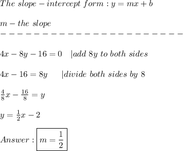 The\ slope-intercept\ form:y=mx+b\\m-the\ slope\----------------------\\4x-8y-16=0\ \ \ |add\ 8y\ to\ both\ sides\\4x-16=8y\ \ \ \ \ |divide\ both\ sides\ by\ 8\\\frac{4}{8}x-\frac{16}{8}=y\\y=\frac{1}{2}x-2\\Answer:\boxed{m=\frac{1}{2}}