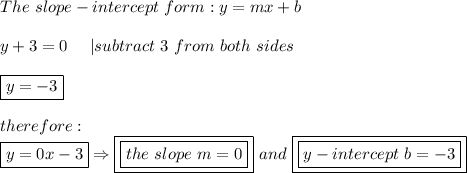 The\ slope-intercept\ form:y=mx+b\\y+3=0\ \ \ \ |subtract\ 3\ from\ both\ sides\\\boxed{y=-3}\\therefore:\\boxed{y=0x-3}\Rightarrow \boxed{\boxed{the\ slope\ m=0}}\ and\ \boxed{\boxed{y-intercept\ b=-3}}