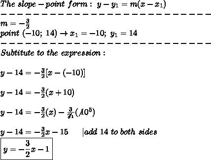 The\ slope-point\ form:\ y-y_1=m(x-x_1)\--------------------------\m=-\frac{3}{2}\point\ (-10;\ 14)\to x_1=-10;\ y_1=14\--------------------------\Subtitute\ to\ the\ expression:\\y-14=-\frac{3}{2}[x-(-10)]\\y-14=-\frac{3}{2}(x+10)\\y-14=-\frac{3}{2}(x)-\frac{3}{\not2_1}(\not10^5)\\y-14=-\frac{3}{2}x-15\ \ \ \ \ |add\ 14\ to\ both\ sides\\boxed{y=-\frac{3}{2}x-1}