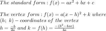 The\ standard\ form:f(x)=ax^2+bx+c\\\\The\ vertex\ form:f(x)=a(x-h)^2+k\ where\\(h;\ k)-coordinates\ of\ the\ vertex\\h=\frac{-b}{2a}\ and\ k=f(h)=\frac{-(b^2-4ac)}{4a}
