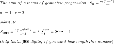 The\ sum\ of\ a\ terms\ of\ geometric\ progression:S_n=\frac{a_1(1-r^n)}{1-r}\\\\a_1=1;\ r=2\\\\subtitute:\\\\S_{2012}=\frac{1(1-2^{2012})}{1-2}=\frac{1-2^{2012}}{-1}=2^{2012}-1\\\\Only\ that...(606\ digits,\ if\ you\ want\ how\ length\ this\ number)