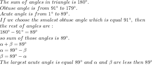 The\ sum\ of\ angles\ in\ triangle\ is\ 180^\circ.\\Obtuse\ angle\ is\ from\ 91^\circ\ to\ 179^\circ.\\Acute\ angle\ is\ from\ 1^\circ\ to\ 89^\circ.\\If\ we\ choose\ the\ smalest\ obtuse\ angle\ which\ is\ equal\ 91^\circ,\ then\\the\ rest\ of\ angles\ are:\\180^\circ-91^\circ=89^\circ\\so\ sum\ of\ those\ angles\ is\ 89^\circ.\\ \alpha + \beta =89^\circ\\\alpha=89^\circ-\beta\\ \beta =89^\circ-\alpha\\The\ largest\ acute\ angle\ is\ equal\ 89^\circ\ and\ \alpha\ and\ \beta\ are\ less\ then\ 89^\circ\\