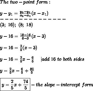 The\ two-point\ form:\\\\y-y_1=\frac{y_2-y_1}{x_2-x_1}(x-x_1)\\--------------\\(3;\ 16);\ (8;\ 18)\\\\y-16=\frac{18-16}{8-3}(x-3)\\\\y-16=\frac{2}{5}(x-3)\\\\y-16=\frac{2}{5}x-\frac{6}{5}\ \ \ \ |add\ 16\ to\ both\ sides\\\\y=\frac{2}{5}x-\frac{6}{5}+\frac{80}{5}\\\\\boxed{y=\frac{2}{5}x+\frac{74}{5}}-the\ slope-intercept\ form