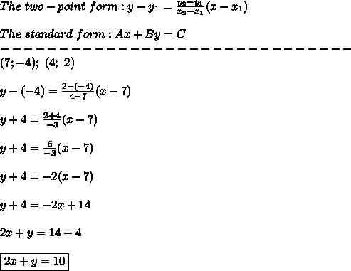 The\ two-point\ form:y-y_1=\frac{y_2-y_1}{x_2-x_1}(x-x_1)\\\\The\ standard\ form:Ax+By=C\\------------------------------\\(7;-4);\ (4;\ 2)\\\\y-(-4)=\frac{2-(-4)}{4-7}(x-7)\\\\y+4=\frac{2+4}{-3}(x-7)\\\\y+4=\frac{6}{-3}(x-7)\\\\y+4=-2(x-7)\\\\y+4=-2x+14\\\\2x+y=14-4\\\\\boxed{2x+y=10}