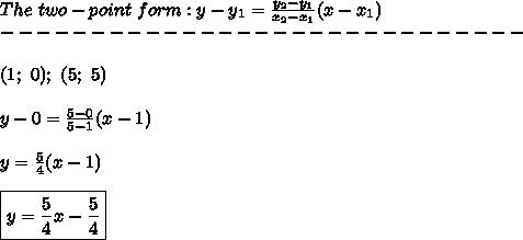 The\ two-point\ form:y-y_1=\frac{y_2-y_1}{x_2-x_1}(x-x_1)\\-----------------------------\\\\(1;\ 0);\ (5;\ 5)\\\\y-0=\frac{5-0}{5-1}(x-1)\\\\y=\frac{5}{4}(x-1)\\\\\boxed{y=\frac{5}{4}x-\frac{5}{4}}