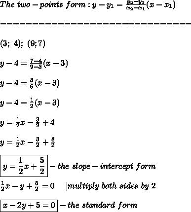 The\ two-points\ form:y-y_1=\frac{y_2-y_1}{x_2-x_1}(x-x_1)\\==============================\\(3;\ 4);\ (9;7)\\y-4=\frac{7-4}{9-3}(x-3)\\y-4=\frac{3}{6}(x-3)\\y-4=\frac{1}{2}(x-3)\\y=\frac{1}{2}x-\frac{3}{2}+4\\y=\frac{1}{2}x-\frac{3}{2}+\frac{8}{2}\\\boxed{y=\frac{1}{2}x+\frac{5}{2}}-the\ slope-intercept\ form\\\frac{1}{2}x-y+\frac{5}{2}=0\ \ \ \ |multiply\ both\ sides\ by\ 2\\\boxed{x-2y+5=0}-the\ standard\ form