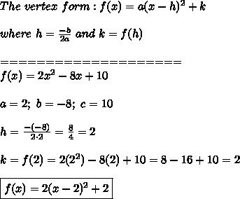 The\ vertex\ form:f(x)=a(x-h)^2+k\\\\where\ h=\frac{-b}{2a}\ and\ k=f(h)\\\\====================\\f(x)=2x^2-8x+10\\\\a=2;\ b=-8;\ c=10\\\\h=\frac{-(-8)}{2\cdot2}=\frac{8}{4}=2\\\\k=f(2)=2(2^2)-8(2)+10=8-16+10=2\\\\\boxed{f(x)=2(x-2)^2+2}