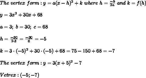 The\ vertex\ form:y=a(x-h)^2+k\ where\ h=\frac{-b}{2a}\ and\ k=f(h)\\\\y=3x^2+30x+68\\\\a=3;\ b=30;\ c=68\\\\h=\frac{-30}{2\cdot3}=\frac{-30}{6}=-5\\\\k=3\cdot(-5)^2+30\cdot(-5)+68=75-150+68=-7\\\\The\ vertex\ form:y=3(x+5)^2-7\\\\Vetrex:(-5;-7)