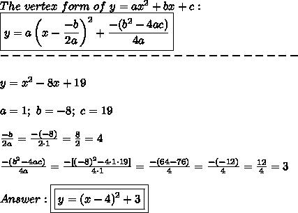 The\ vertex\ form\ of\ y=ax^2+bx+c:\\\boxed{y=a\left(x-\frac{-b}{2a}\right)^2+\frac{-(b^2-4ac)}{4a}}\\--------------------------\\\\y=x^2-8x+19\\\\a=1;\ b=-8;\ c=19\\\\\frac{-b}{2a}=\frac{-(-8)}{2\cdot1}=\frac{8}{2}=4\\\\\frac{-(b^2-4ac)}{4a}=\frac{-[(-8)^2-4\cdot1\cdot19]}{4\cdot1}=\frac{-(64-76)}{4}=\frac{-(-12)}{4}=\frac{12}{4}=3\\\\Answer:\boxed{\boxed{y=(x-4)^2+3}}