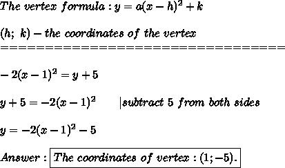 The\ vertex\ formula:y=a(x-h)^2+k\\\\(h;\ k)-the\ coordinates\ of\ the\ vertex\\================================\\\\-2(x-1)^2=y+5\\\\y+5=-2(x-1)^2\ \ \ \ \ \ |subtract\ 5\ from\ both\ sides\\\\y=-2(x-1)^2-5\\\\Answer:\boxed{The\ coordinates\ of\ vertex:(1;-5).}