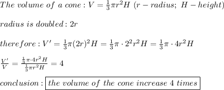 The\ volume\ of\ a\ cone:V=\frac{1}{3}\pi r^2 H\ (r-radius;\ H-height)\\\\radius\ is\ doubled:2r\\\\therefore:V'=\frac{1}{3}\pi(2r)^2H=\frac{1}{3}\pi\cdot2^2r^2H=\frac{1}{3}\pi\cdot4r^2H\\\\\frac{V'}{V}=\frac{\frac{1}{3}\pi\cdot4r^2H}{\frac{1}{3}\pi r^2H}=4\\\\conclusion:\boxed{the\ volume\ of\ the\ cone\ increase\ 4\ times}