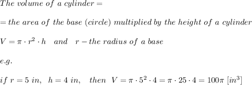 The\ volume\ of\ a\ cylinder=\\\\=the\ area\ of\ the\ base\ (circle)\ multiplied\ by\ the\ height\ of\ a\ cylinder\\\\V= \pi \cdot r^2\cdot h \ \ \ and\ \ \ r-the\ radius\ of\ a\ base\\\\e.g.\\\\if\ r=5\ in,\ \  h=4\ in,\ \ \ then\ \ V= \pi \cdot5^2\cdot4= \pi \cdot25\cdot4=100 \pi \ [in^3]