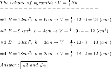 The\ volume\ of\ pyramids:V=\frac{1}{3}Bh\\---------------------\\\\\#1\ B=12cm^2;\ h=6cm\to V=\frac{1}{3}\cdot12\cdot6=24\ (cm^3)\\\\\#2\ B=9\ cm^2;\ h=4cm\to V=\frac{1}{3}\cdot9\cdot4=12\ (cm^3)\\\\\#3\ B=10cm^2;\ h=3cm\to V=\frac{1}{3}\cdot10\cdot3=10\ (cm^3)\\\\\#4\ B=18cm^2;\ h=2cm\to V=\frac{1}{3}\cdot18\cdot2=12\ (cm^3)\\\\Answer:\boxed{\#3\ and\ \# 4}
