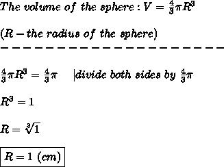The\ volume\ of\ the\ sphere:V=\frac{4}{3}\pi R^3\\\\(R-the\ radius\ of\ the\ sphere)\\--------------------\\\\\frac{4}{3}\pi R^3=\frac{4}{3}\pi \ \ \ \ |divide\ both\ sides\ by\ \frac{4}{3}\pi\\\\R^3=1\\\\R=\sqrt[3]1\\\\\boxed{R=1\ (cm)}