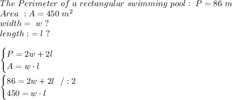 The \ Perimeter \ of \ a \ rectangular \ swimming \ pool : \ P=86 \ m \\Area \ : A = 450\ m^2\\ width = \ w \ ?\\length : \ =l \ ? \\\\ \begin{cases} P= 2w+2l\\A=w\cdot l \end{cases}\\\\\begin{cases}86= 2w+2l\ \ / :2\\450=w\cdot l \end{cases}
