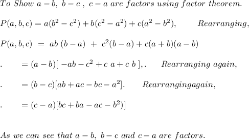 To\ Show\ a-b,\ b-c\ , \ c-a\ are\ factors\ using\ factor\ theorem. \\ \\ P(a,b,c) = a(b^2 - c^2) + b (c^2 - a^2 ) + c (a^2 -b^2), \ \ \ \ \ \ \ Rearranging, \ \ \\ \\ P(a, b, c)\ =\ ab\ (b - a)\ +\ c^2 (b -a ) + c(a+b)(a-b) \\ \\. \ \ \ \ \ \ = (a-b)[\ - ab - c^2 + c\ a + c\ b\ ],.\ \ \ \ \ Rearranging\ again,\ \\ \\ .\ \ \ \ \ \ = (b-c) [ab + ac -bc - a^2 ] .\ \ \ \ \ \ Rearranging again,\\ \\.\ \ \ \ \ \ = (c-a) [ bc + ba  - ac - b^2) ] \\ \\ \\ As\ we\ can\ see\ that\ a-b,\ b-c\ and\ c-a\ are\ factors.