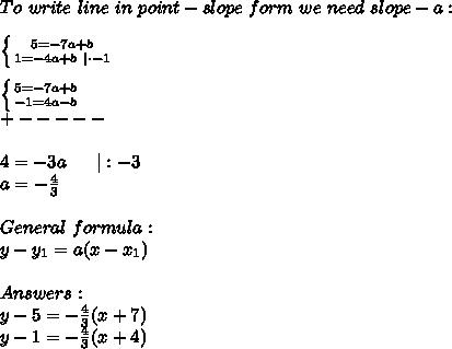 To\ write\ line\ in\ point-slope\ form\ we\ need\ slope - a:\\ \left \{ {{5=-7a+b} \atop {1=-4a+b\ |\cdot-1}} \right. \\ \left \{ {{5=-7a+b} \atop {-1=4a-b}} \right. \+-----\\4=-3a\ \ \ \ \ |:-3\a=-\frac{4}{3}\\General\ formula:\y-y_1=a(x-x_1)\\Answers:\y-5=-\frac{4}{3}(x+7)\y-1=-\frac{4}{3}(x+4)