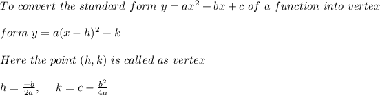 To \ convert \ the \ standard \ form \ y = ax^2 + bx + c \ of \ a \ function \ into \ vertex \\ \\form \ y = a(x - h)^2 + k \\ \\ Here \ the \ point \ (h, k) \ is \ called \ as \ vertex \\ \\ h=\frac{-b}{2a} , \ \ \ \ k= c - \frac{b^2}{4a}