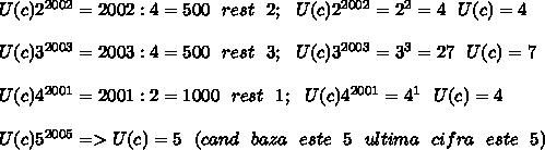 U(c)2^{2002}=2002:4=500\ \ rest\ \ 2 ;\ \ U(c)2^{2002}=2^2=4\ \ U(c)=4 \\  \\ U(c)3^{2003}=2003:4=500\ \ rest\ \ 3;\ \ U(c)3^{2003}=3^3=27 \ \ U(c)=7 \\  \\ U(c)4^{2001}=2001:2=1000\ \ rest\ \ 1;\ \ U(c)4^{2001}=4^1\ \ U(c)=4 \\  \\ U(c)5^{2005}=>U(c)=5\ \ (cand\ \ baza\ \ este\ \ 5\ \  ultima\ \ cifra\ \ este\ \ 5)