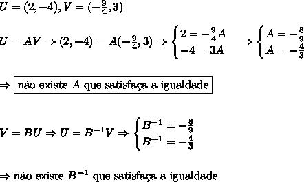 U=(2,-4), V=(-\frac94,3) \\\\ U=AV \Rightarrow (2,-4)=A(-\frac94,3) \Rightarrow \begin{cases}2=-\frac94A \\ -4=3A \end{cases} \Rightarrow \begin{cases}A=-\frac89 \\ A=-\frac43 \end{cases}\\\\\\ \Rightarrow \boxed{\text{n\~ao existe }A\text{ que satisfa\c{c}a a igualdade}} \\\\\\ V=BU \Rightarrow U=B^{-1}V \Rightarrow \begin{cases}B^{-1}=-\frac89 \\ B^{-1}=-\frac43 \end{cases}\\\\\\ \Rightarrow \text{n\~ao existe }B^{-1}\text{ que satisfa\c{c}a a igualdade}