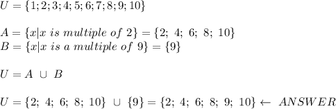 U=\{1;2;3;4;5;6;7;8;9;10\}\\\\A=\{x|x\ is\ multiple\ of\ 2\}=\{2;\ 4;\ 6;\ 8;\ 10\}\\B=\{x|x\ is\ a\ multiple\ of\ 9\}=\{9\}\\\\U=A\ \cup\ B\\\\U=\{2;\ 4;\ 6;\ 8;\ 10\}\ \cup\ \{9\}=\{2;\ 4;\ 6;\ 8;\ 9;\ 10\}\leftarrow\ ANSWER