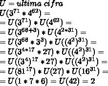 U=ultima\,\,cifra \\ U( 3^{71}* 4^{62}) = \\ =U(3^{71})*U(4^{62})= \\ =U(3^{68+3})*U(4^{2*31})= \\ = U(3^{68}* 3^{3} )*U((4^{2})^{31})= \\ = U(3^{4*17}* 27 )*U((4^{2})^{31})= \\= U((3^{4})^{17}* 27 )*U((4^{2})^{31})= \\= U(81^{17})*U( 27)*U(16^{31})= \\ = U(1*7*6)=U(42)=2