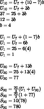 U_{10}=U_7+(10-7)b\\ U_{10}=U_7+3b\\ 37=25+3b\\ 12=3b\\ b=4\\\\ U_1=U_7+(1-7)b \\U_1=U_7-6b\\ U_1=25-6(4)\\ U_1=1\\\\ U_{20}=U_7+13b\\ U_{20}=25+13(4)\\ U_{20}=77\\\\ S_{20}= \frac{20}{2}(U_1+U_{20})\\ S_{20}= \frac{20}{2}(1+77)\\ S_{20}= 10(78)\\ S_{20}= 780\\