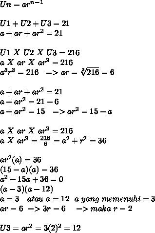 Un=ar^n^-^1 \\  \\ U1+U2+U3=21 \\ a+ar+ar^2=21 \\  \\ U1~X~U2~X~U3=216 \\ a~X~ar~X~ar^2=216 \\ a^3r^3=216~~=>ar= \sqrt[3]{216}=6 \\  \\   a+ar+ar^2=21 \\ a+ar^2=21-6 \\ a+ar^2=15~~=>ar^2=15-a \\  \\ a~X~ar~X~ar^2=216 \\a~X~ar^2= \frac{216}{6} =a^2+r^2=36 \\  \\ ar^2(a)=36 \\ (15-a)(a)=36 \\ a^2-15a+36=0 \\ (a-3)(a-12) \\ a=3~~~atau~a=12~~a~yang~memenuhi=3 \\ ar=6~=>3r=6~~~=>maka~r=2 \\  \\ U3=ar^2=3(2)^2=12