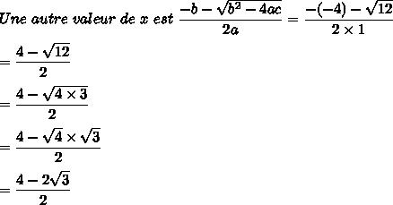 Une\ autre\ valeur\ de\ x\ est\ \dfrac{-b-\sqrt{b^2-4ac}}{2a}=\dfrac{-(-4)-\sqrt{12}}{2\times1}\\\\=\dfrac{4-\sqrt{12}}{2}\\\\=\dfrac{4-\sqrt{4\times3}}{2}\\\\=\dfrac{4-\sqrt{4}\times\sqrt{3}}{2}\\\\=\dfrac{4-2\sqrt{3}}{2}