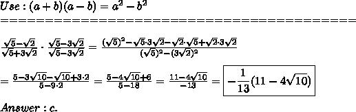 Use:(a+b)(a-b)=a^2-b^2\\========================================\\\\\frac{\sqrt5-\sqrt2}{\sqrt5+3\sqrt2}\cdot\frac{\sqrt5-3\sqrt2}{\sqrt5-3\sqrt2}=\frac{(\sqrt5)^2-\sqrt5\cdot3\sqrt2-\sqrt2\cdot\sqrt5+\sqrt2\cdot3\sqrt2}{(\sqrt5)^2-(3\sqrt2)^2}\\\\=\frac{5-3\sqrt{10}-\sqrt{10}+3\cdot2}{5-9\cdot2}=\frac{5-4\sqrt{10}+6}{5-18}=\frac{11-4\sqrt{10}}{-13}=\boxed{-\frac{1}{13}(11-4\sqrt{10})}\\\\Answer:c.