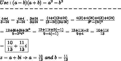 Use:(a-b)(a+b)=a^2-b^2\\-------------------------\\\\\frac{4+i}{3-2i}=\frac{4+i}{3-2i}\cdot\frac{3+2i}{3+2i}=\frac{(4+i)(3+2i)}{(3-2i)(3+2i)}=\frac{4(3)+4(2i)+i(3)+i(2i)}{3^2-(2i)^2}\\\\=\frac{12+8i+3i+2i^2}{9-2^2i^2}=\frac{12+11i+2(-1)}{9-4(-1)}=\frac{12+11i-2}{9+4}=\frac{10+11i}{13}\\\\=\boxed{\frac{10}{13}+\frac{11}{13}i}\\\\z=a+bi\Rightarrow a=\frac{10}{13}\ and\ b=\frac{11}{13}