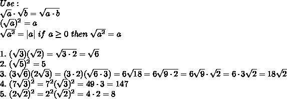 Use:\\sqrt{a}\cdot\sqrt{b}=\sqrt{a\cdot b}\(\sqrt{a})^2=a\\sqrt{a^2}=|a|\ if\ a\geq0\ then\ \sqrt{a^2}=a\\1.\ (\sqrt{3})(\sqrt2)=\sqrt{3\cdot2}=\sqrt6\2.\ (\sqrt5)^2=5\3.\ (3\sqrt6)(2\sqrt3)=(3\cdot2)(\sqrt{6\cdot3})=6\sqrt{18}=6\sqrt{9\cdot2}=6\sqrt9\cdot\sqrt2=6\cdot3\sqrt2=18\sqrt2\4.\ (7\sqrt3)^2=7^2(\sqrt3)^2=49\cdot3=147\5.\ (2\sqrt2)^2=2^2(\sqrt2)^2=4\cdot2=8
