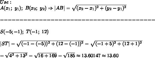 Use:\\A(x_1;\ y_1);\ B(x_2;\ y_2)\Rightarrow AB =\sqrt{(x_2-x_1)^2+(y_2-y_1)^2}\\\\========================================\\\\S(-5;-1);\ T(-1;\ 12)\\\\ ST =\sqrt{(-1-(-5))^2+(12-(-1))^2}=\sqrt{(-1+5)^2+(12+1)^2}\\\\=\sqrt{4^2+13^2}=\sqrt{16+169}=\sqrt{185}\approx13.60147\approx13.60