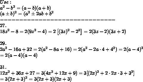 Use:\\a^2-b^2=(a-b)(a+b)\\(a\pm b)^2=(a^2\pm2ab+b^2\\==============================\\27.\\18z^2-8=2(9z^2-4)=2\left[(3z)^2-2^2\right]=2(3z-2)(3z+2)\\\\29.\\2a^2-16a+32=2(a^2-8a+16)=2(a^2-2a\cdot4+4^2)=2(a-4)^2\\=2(a-4)(a-4)\\\\31.\\12x^2+36x+27=3(4x^2+12x+9)=3[(2x)^2+2\cdot2x\cdot3+3^2]\\=3(2x+3)^2=3(2x+3)(2x+3)