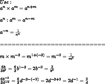 Use:\\a^n\times a^m=a^{n+m}\\\\a^n:a^m=a^{n-m}\\\\a^{-n}=\frac{1}{a^n}\\\\===========================\\\\m\times m^{-3}=m^{1+(-3)}=m^{-2}=\frac{1}{m^2}\\\\\frac{6b}{3b^3}=\frac{6}{3}b^{1-3}=2b^{-2}=\frac{2}{b^2}\\\\\frac{6b^{-3}}{3d^{-2}}=\frac{6}{3}d^{-3-(-2)}=2d^{-3+2}=2d^{-1}=\frac{2}{d}