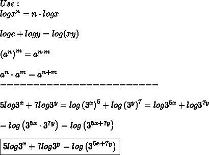 Use:\\logx^n=n\cdot logx\\\\logc+logy=log(xy)\\\\\left(a^n\right)^m=a^{n\cdot m}\\\\a^n\cdot a^m=a^{n+m}\\========================\\\\5log3^x+7log3^y=log\left(3^x\right)^5+log\left(3^y\right)^7=log3^{5x}+log3^{7y}\\\\=log\left(3^{5x}\cdot3^{7y}\right)=log\left(3^{5x+7y}\right)\\\\\boxed{5log3^x+7log3^y=log\left(3^{5x+7y}\right)}