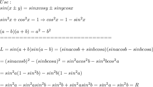 Use:\\sin(x\pm y)=sinxcosy\pm sinycosx\\\\sin^2x+cos^2x=1\Rightarrow cos^2x=1-sin^2x\\\\(a-b)(a+b)=a^2-b^2\\=============================\\\\L=sin(a+b)sin(a-b)=(sinacosb+sinbcosa)(sinacosb-sinbcosa)\\\\=(sinacosb)^2-(sinbcosa)^2=sin^2acos^2b-sin^2bcos^2a\\\\=sin^2a(1-sin^2b)-sin^2b(1-sin^2a)\\\\=sin^2a-sin^2asin^2b-sin^2b+sin^2asin^2b=sin^2a-sin^2b=R