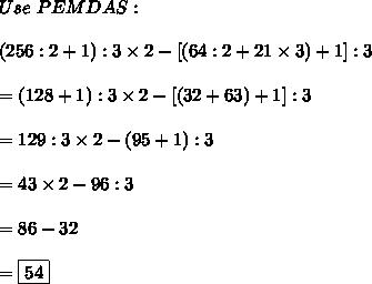 Use\ PEMDAS:\\\\(256:2+1):3\times2-[(64:2+21\times3)+1]:3\\\\=(128+1):3\times2-[(32+63)+1]:3\\\\=129:3\times2-(95+1):3\\\\=43\times2-96:3\\\\=86-32\\\\=\boxed{54}
