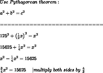 Use\ Pythagorean\ theorem:\\\\a^2+b^2=c^2\\\\============================\\\\125^2+\left(\frac{1}{2}x\right)^2=x^2\\\\15625+\frac{1}{4}x^2=x^2\\\\x^2-\frac{1}{4}x^2=15625\\\\\frac{3}{4}x^2=15625\ \ \ \ |multiply\ both\ sides\ by\ \frac{4}{3}