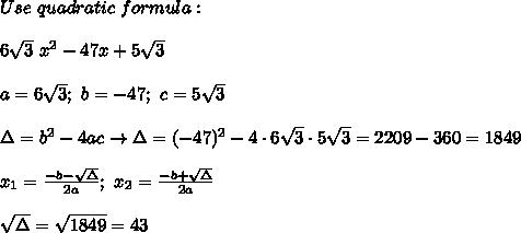 Use\ quadratic\ formula:\\\\6\sqrt3\ x^2-47x+5\sqrt3\\\\a=6\sqrt3;\ b=-47;\ c=5\sqrt3\\\\\Delta=b^2-4ac\to\Delta=(-47)^2-4\cdot6\sqrt3\cdot5\sqrt3=2209-360=1849\\\\x_1=\frac{-b-\sqrt\Delta}{2a};\ x_2=\frac{-b+\sqrt\Delta}{2a}\\\\\sqrt\Delta=\sqrt{1849}=43