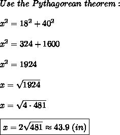 Use\ the\ Pythagorean\ theorem:\\\\x^2=18^2+40^2\\\\x^2=324+1600\\\\x^2=1924\\\\x=\sqrt{1924}\\\\x=\sqrt{4\cdot481}\\\\\boxed{x=2\sqrt{481}\approx43.9\ (in)}\\\\