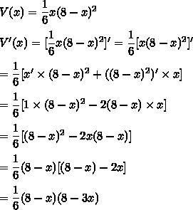 V(x)= \dfrac{1}{6}x(8-x)^2\\\\V'(x)= [\dfrac{1}{6}x(8-x)^2]'= \dfrac{1}{6}[x(8-x)^2]'\\\\= \dfrac{1}{6}[x'\times(8-x)^2+((8-x)^2)'\times x]\\\\= \dfrac{1}{6}[1\times(8-x)^2-2(8-x)\times x]\\\\= \dfrac{1}{6}[(8-x)^2-2x(8-x)]\\\\= \dfrac{1}{6}(8-x)[(8-x)-2x]\\\\= \dfrac{1}{6}(8-x)(8-3x)